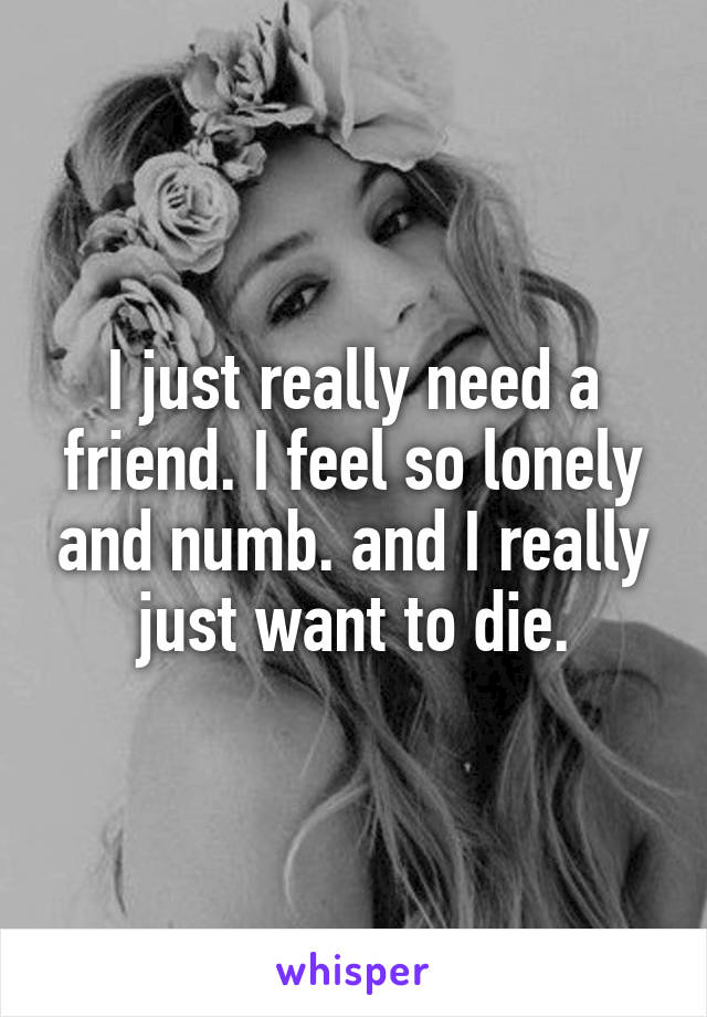 I just really need a friend. I feel so lonely and numb. and I really just want to die.