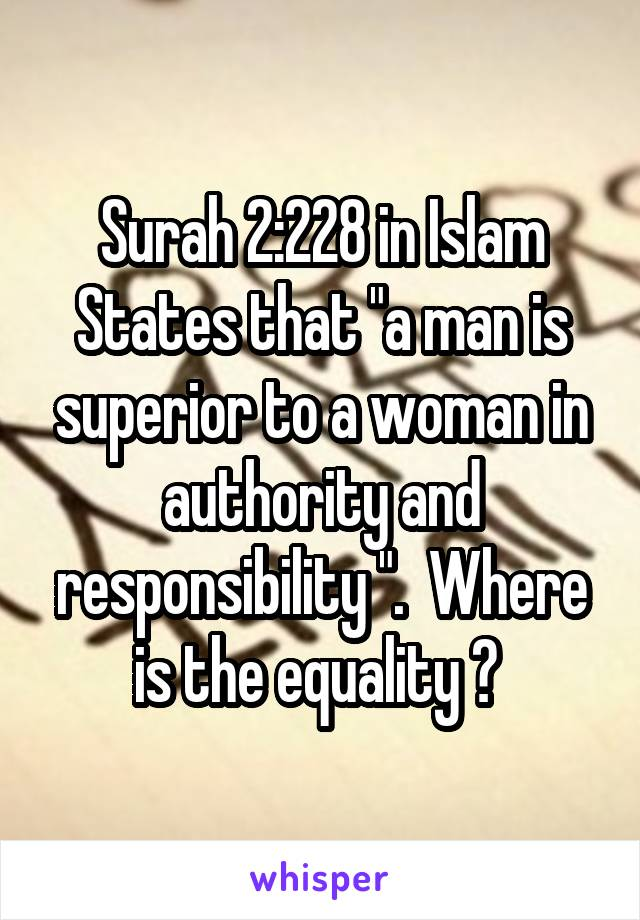 """Surah 2:228 in Islam States that """"a man is superior to a woman in authority and responsibility """".  Where is the equality ?"""