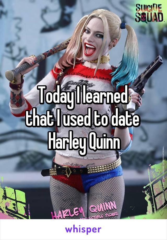 Today I learned  that I used to date  Harley Quinn