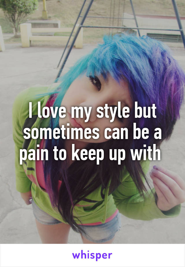 I love my style but sometimes can be a pain to keep up with