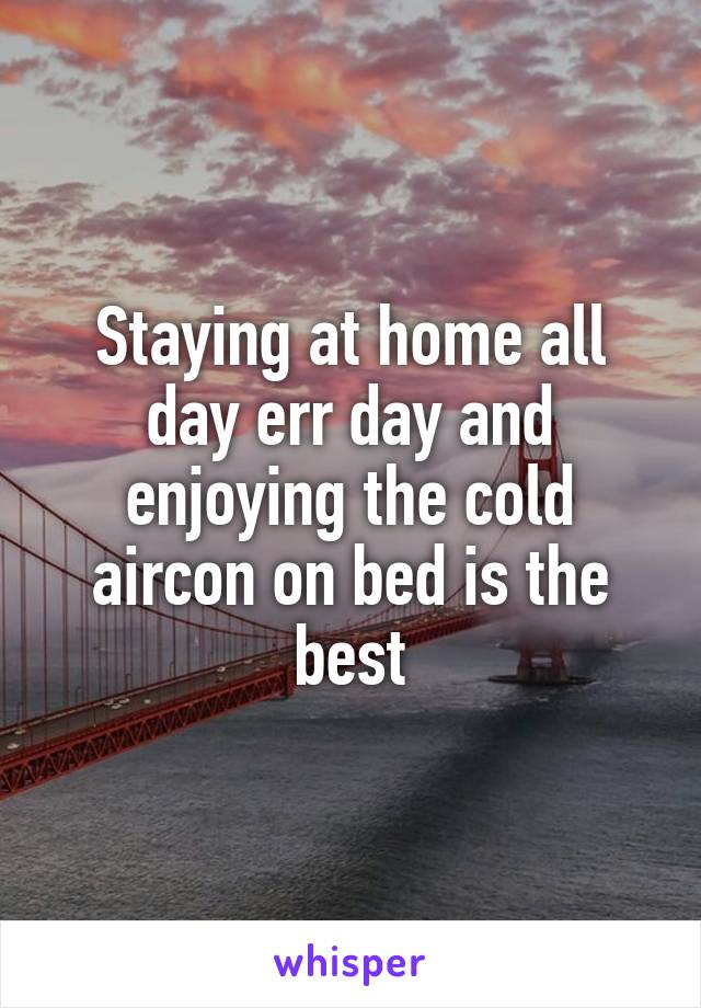 Staying at home all day err day and enjoying the cold aircon on bed is the best