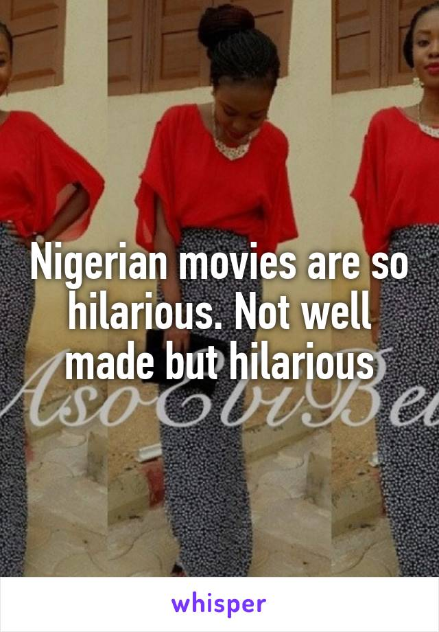 Nigerian movies are so hilarious. Not well made but hilarious