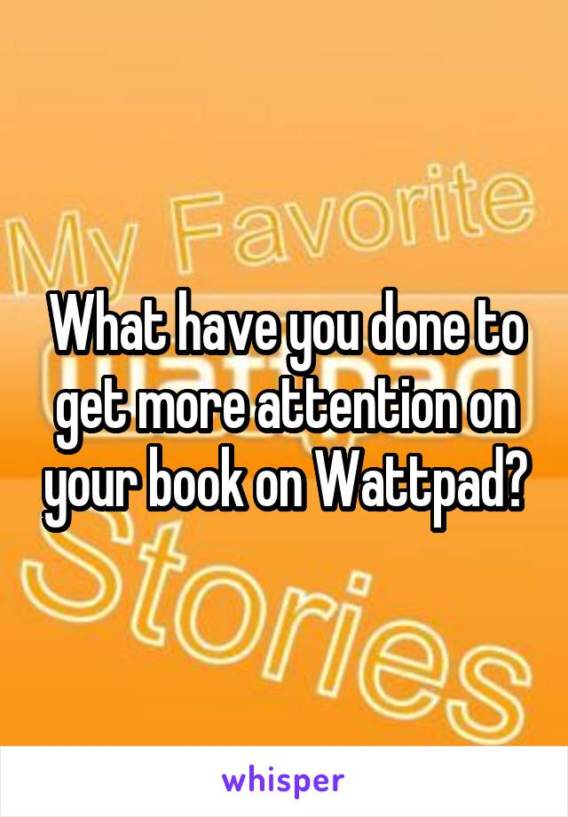 What have you done to get more attention on your book on Wattpad?