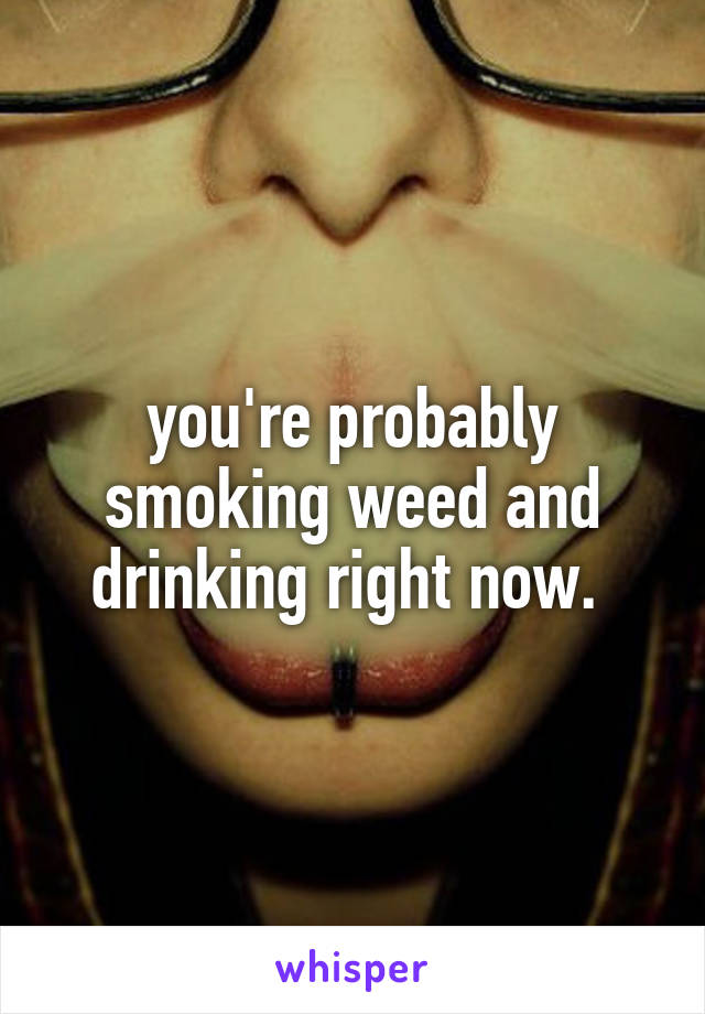 you're probably smoking weed and drinking right now.