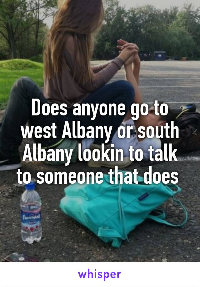 Does anyone go to west Albany or south Albany lookin to talk to someone that does