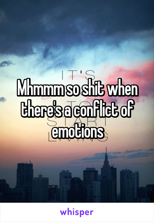 Mhmmm so shit when there's a conflict of emotions