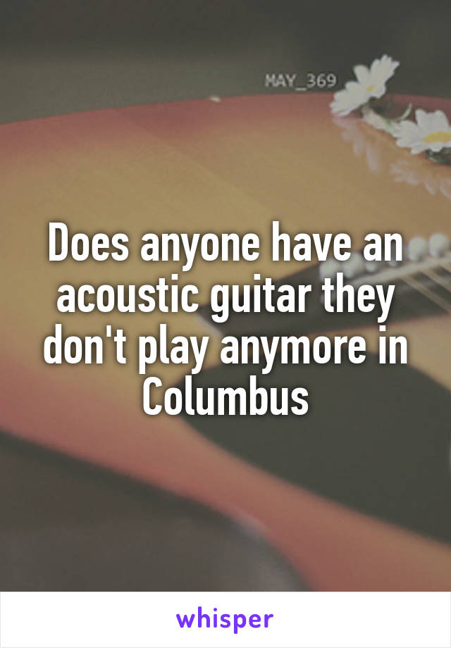 Does anyone have an acoustic guitar they don't play anymore in Columbus