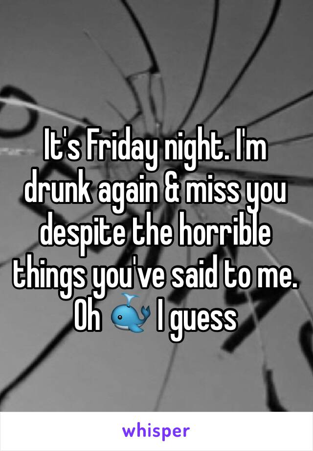 It's Friday night. I'm drunk again & miss you despite the horrible things you've said to me. Oh 🐳 I guess