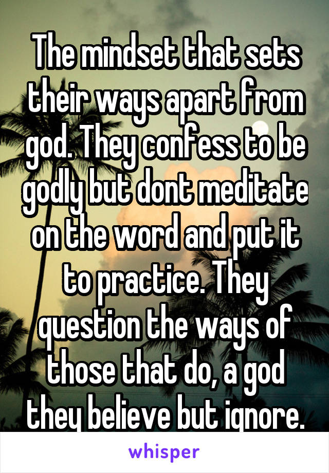 The mindset that sets their ways apart from god. They confess to be godly but dont meditate on the word and put it to practice. They question the ways of those that do, a god they believe but ignore.