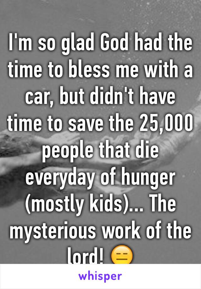 I'm so glad God had the time to bless me with a car, but didn't have time to save the 25,000 people that die everyday of hunger (mostly kids)... The mysterious work of the lord! 😑