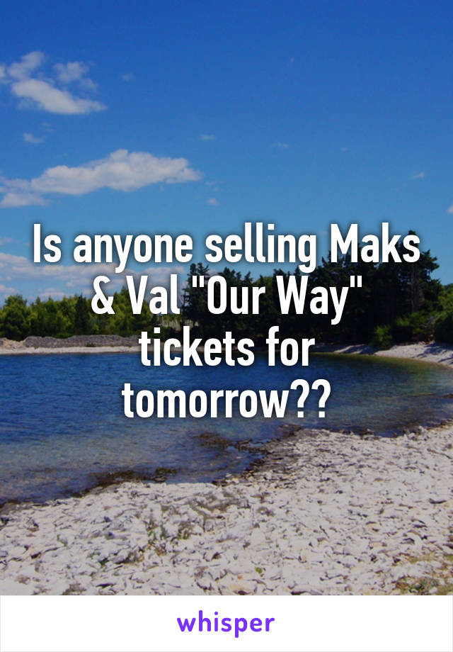"""Is anyone selling Maks & Val """"Our Way"""" tickets for tomorrow??"""