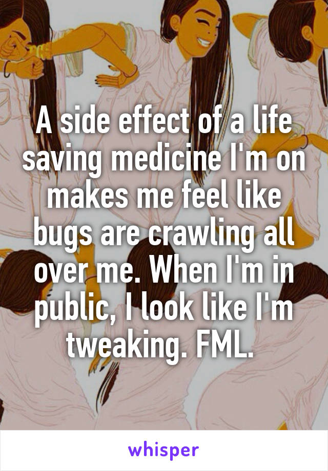 A side effect of a life saving medicine I'm on makes me feel like bugs are crawling all over me. When I'm in public, I look like I'm tweaking. FML.