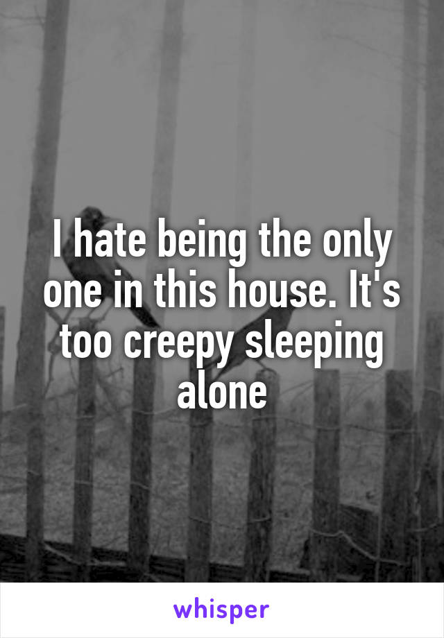 I hate being the only one in this house. It's too creepy sleeping alone
