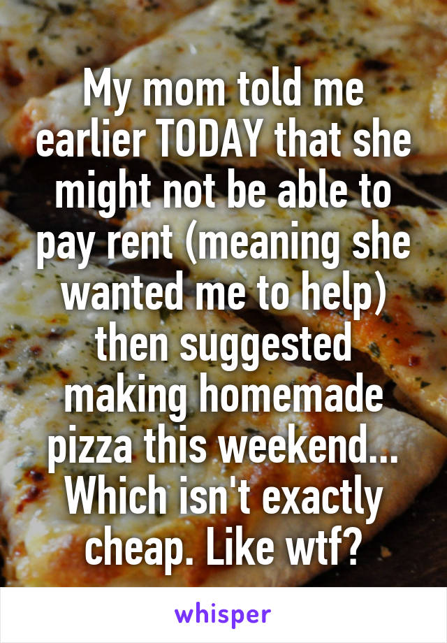 My mom told me earlier TODAY that she might not be able to pay rent (meaning she wanted me to help) then suggested making homemade pizza this weekend... Which isn't exactly cheap. Like wtf?