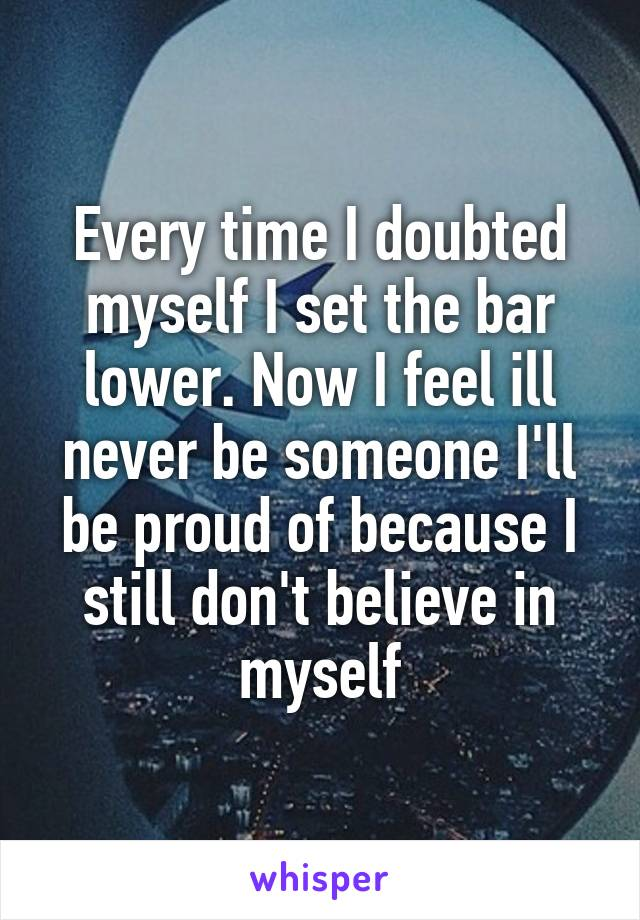 Every time I doubted myself I set the bar lower. Now I feel ill never be someone I'll be proud of because I still don't believe in myself