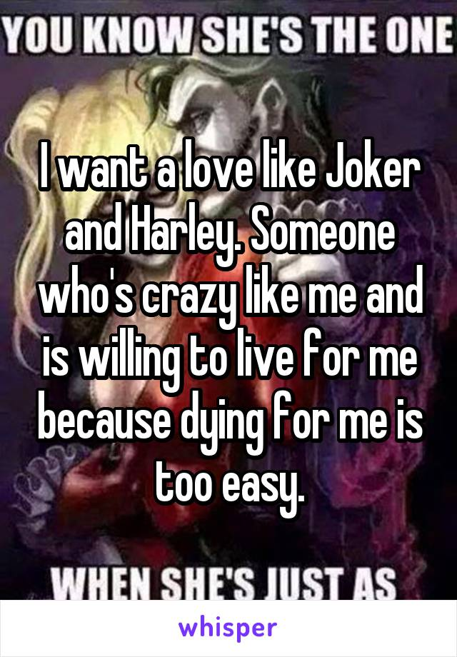 I want a love like Joker and Harley. Someone who's crazy like me and is willing to live for me because dying for me is too easy.