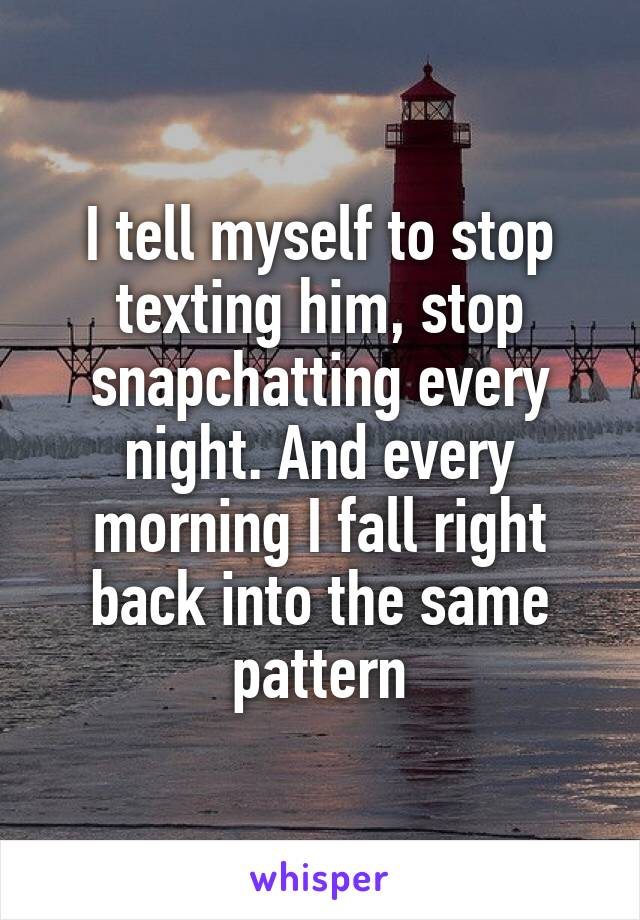 I tell myself to stop texting him, stop snapchatting every night. And every morning I fall right back into the same pattern