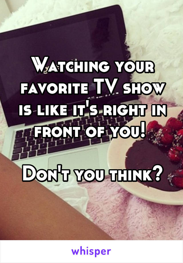 Watching your favorite TV show is like it's right in front of you!   Don't you think?