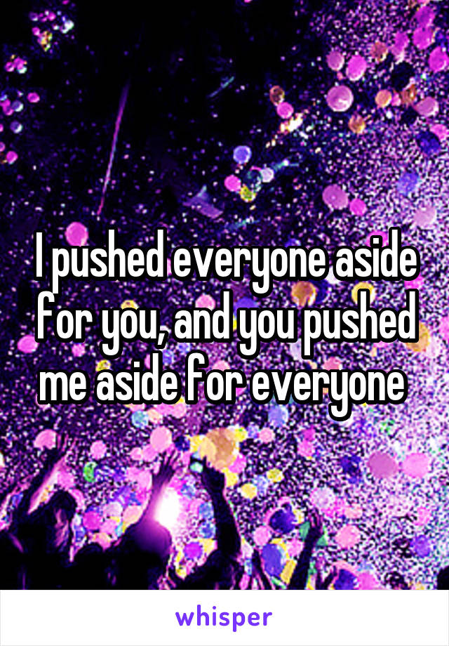 I pushed everyone aside for you, and you pushed me aside for everyone