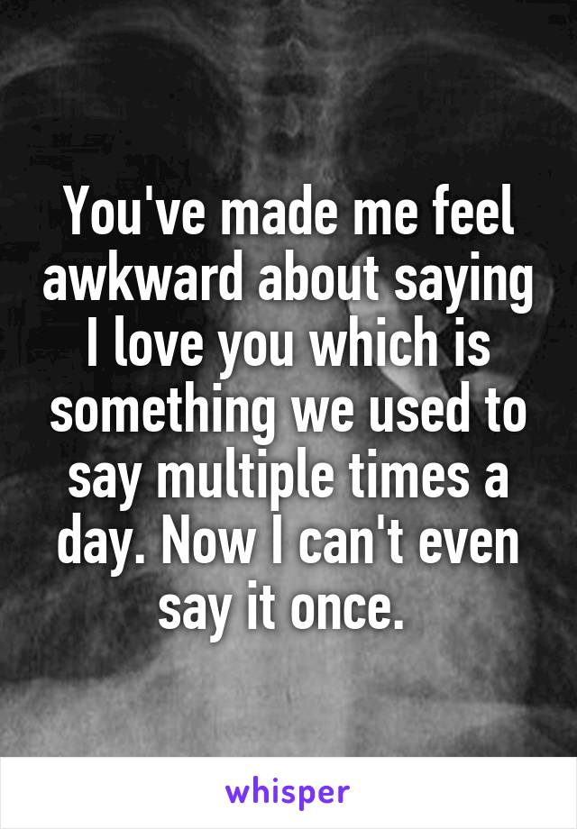 You've made me feel awkward about saying I love you which is something we used to say multiple times a day. Now I can't even say it once.