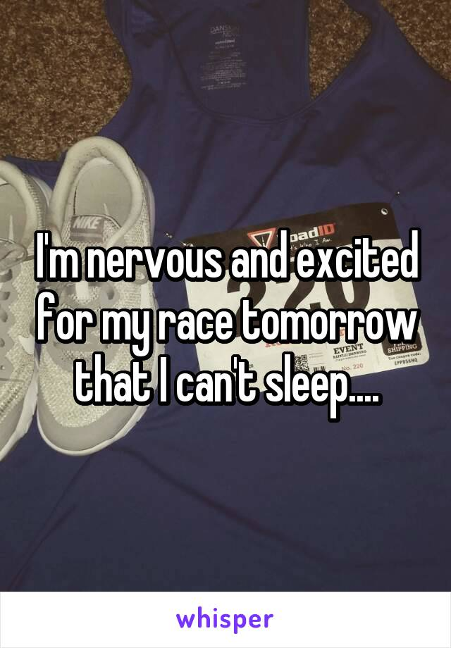 I'm nervous and excited for my race tomorrow that I can't sleep....
