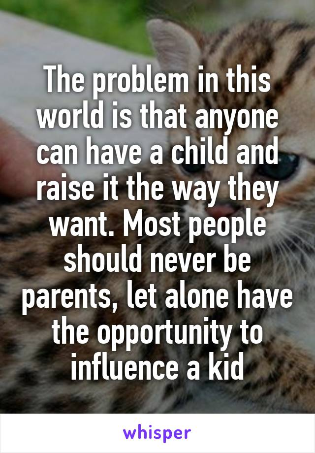The problem in this world is that anyone can have a child and raise it the way they want. Most people should never be parents, let alone have the opportunity to influence a kid