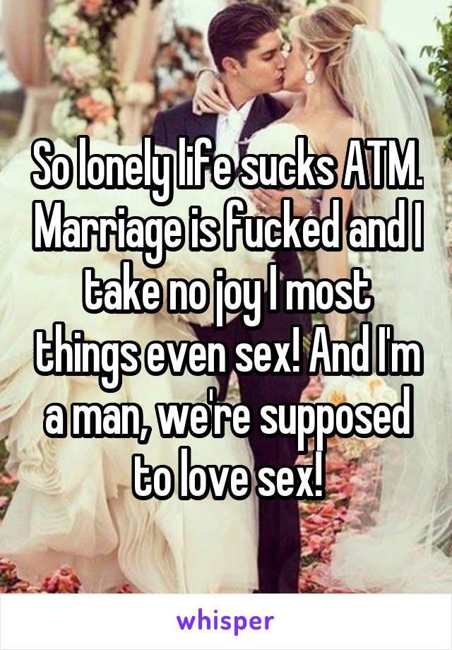 So lonely life sucks ATM. Marriage is fucked and I take no joy I most things even sex! And I'm a man, we're supposed to love sex!