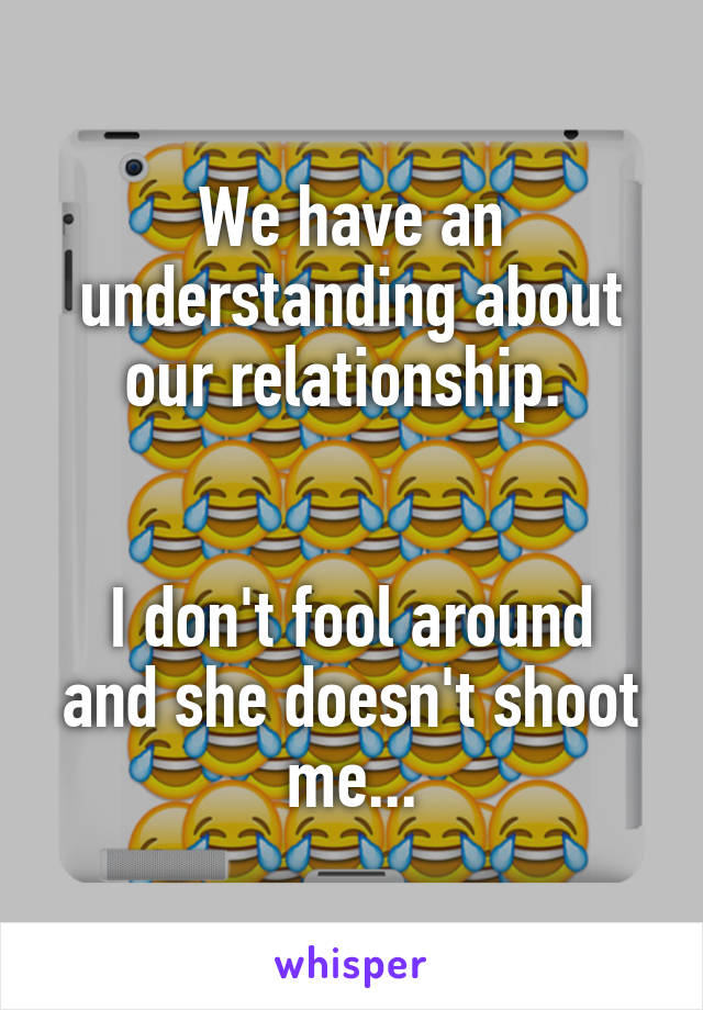 We have an understanding about our relationship.    I don't fool around and she doesn't shoot me...
