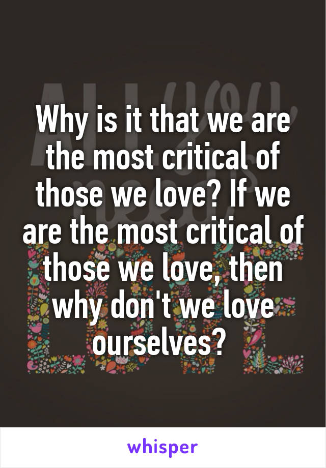 Why is it that we are the most critical of those we love? If we are the most critical of those we love, then why don't we love ourselves?