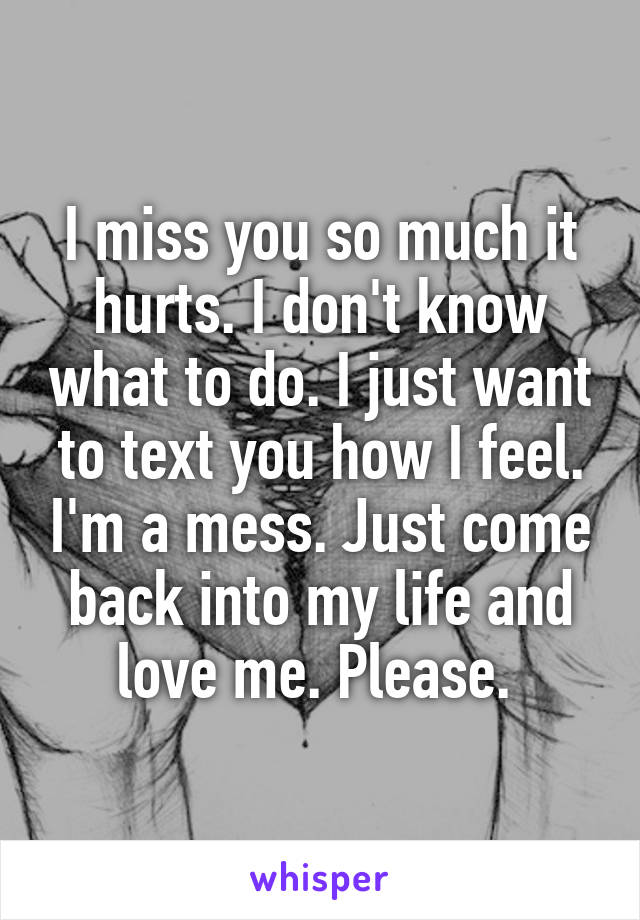 I miss you so much it hurts. I don't know what to do. I just want to text you how I feel. I'm a mess. Just come back into my life and love me. Please.
