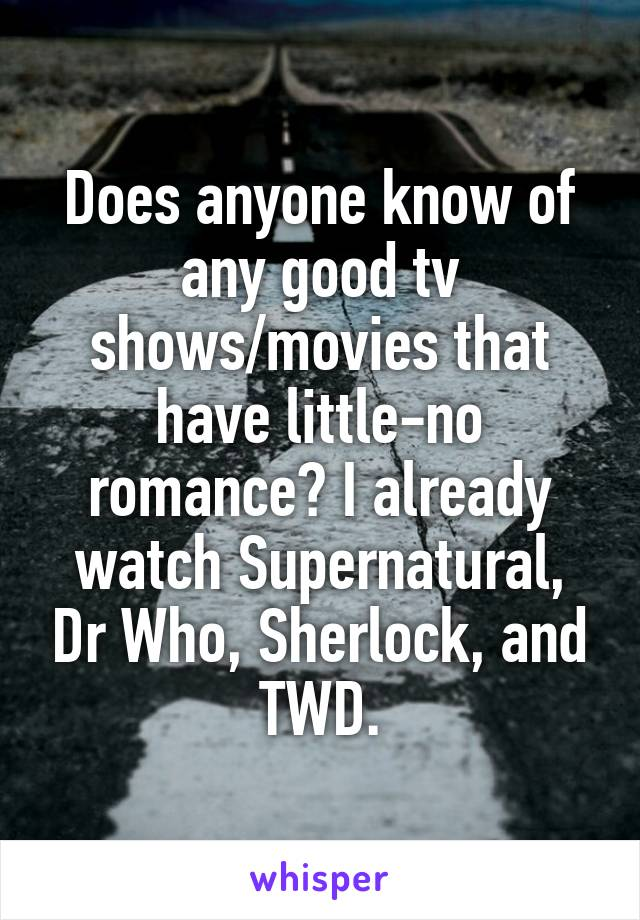 Does anyone know of any good tv shows/movies that have little-no romance? I already watch Supernatural, Dr Who, Sherlock, and TWD.