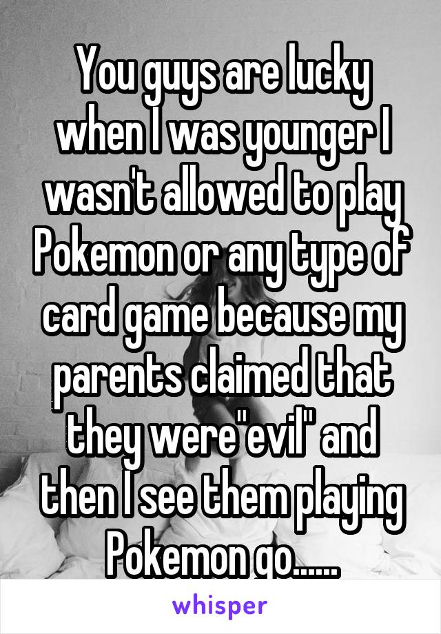 "You guys are lucky when I was younger I wasn't allowed to play Pokemon or any type of card game because my parents claimed that they were""evil"" and then I see them playing Pokemon go......"