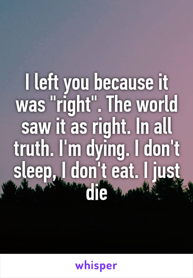 """I left you because it was """"right"""". The world saw it as right. In all truth. I'm dying. I don't sleep, I don't eat. I just die"""