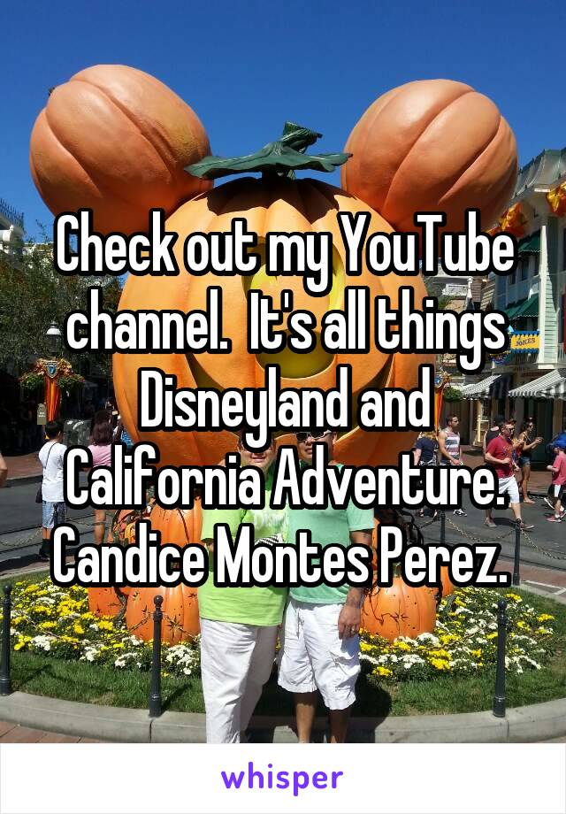 Check out my YouTube channel.  It's all things Disneyland and California Adventure. Candice Montes Perez.