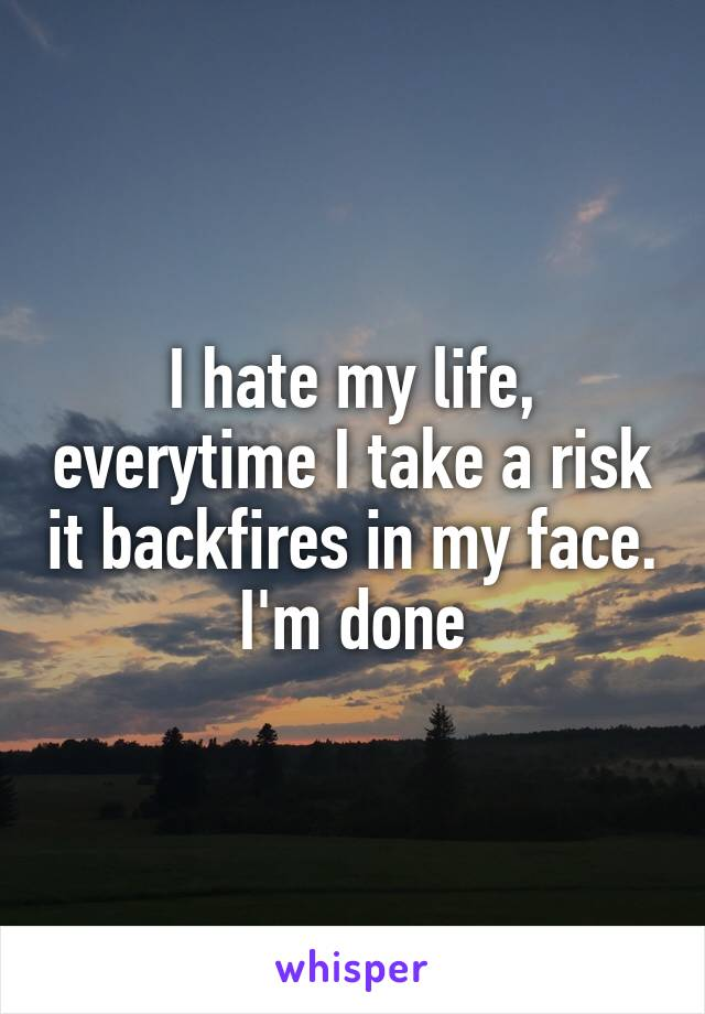 I hate my life, everytime I take a risk it backfires in my face. I'm done