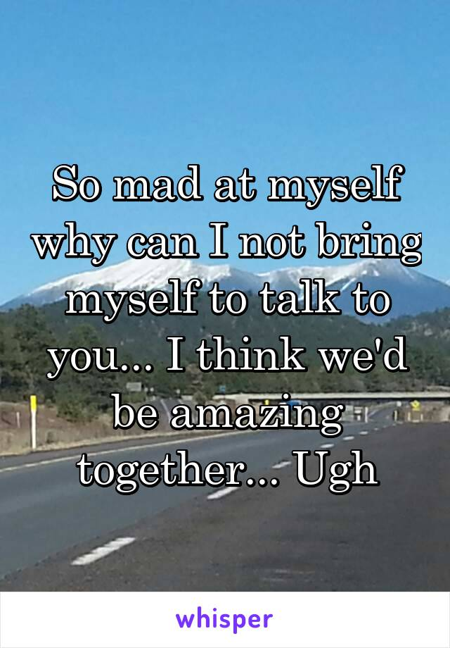So mad at myself why can I not bring myself to talk to you... I think we'd be amazing together... Ugh