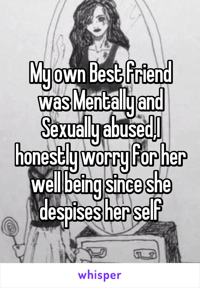 My own Best friend was Mentally and Sexually abused,I honestly worry for her well being since she despises her self