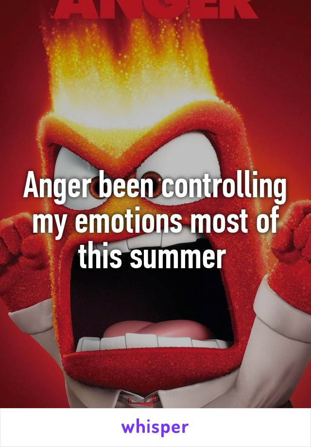 Anger been controlling my emotions most of this summer