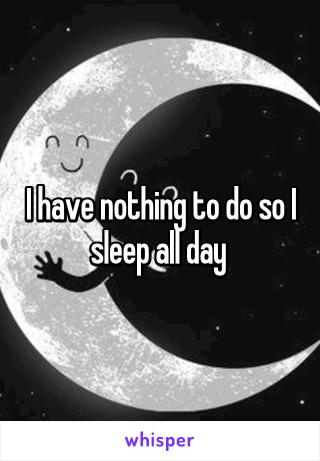 I have nothing to do so I sleep all day