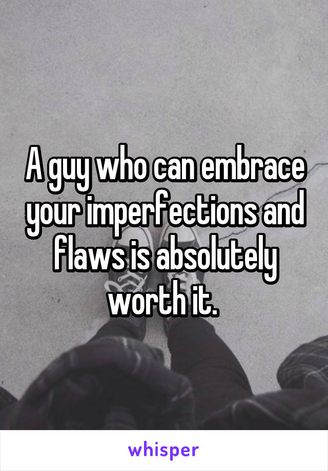 A guy who can embrace your imperfections and flaws is absolutely worth it.