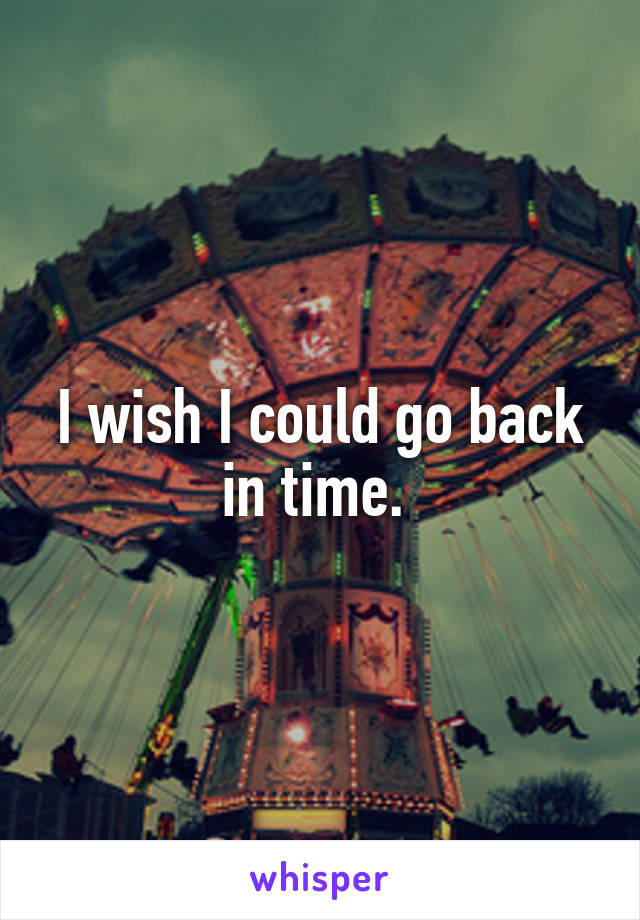 I wish I could go back in time.