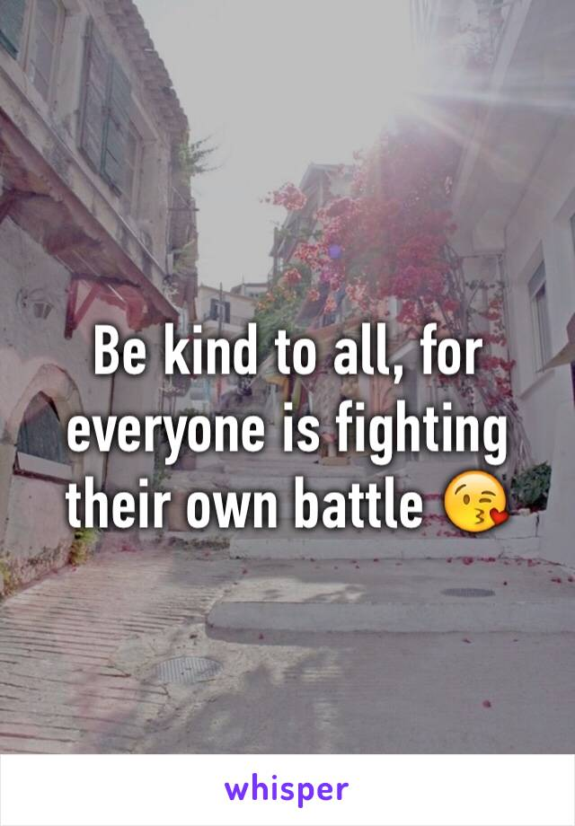 Be kind to all, for everyone is fighting their own battle 😘