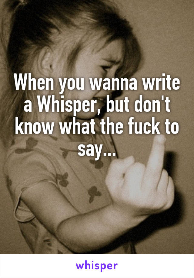 When you wanna write a Whisper, but don't know what the fuck to say...