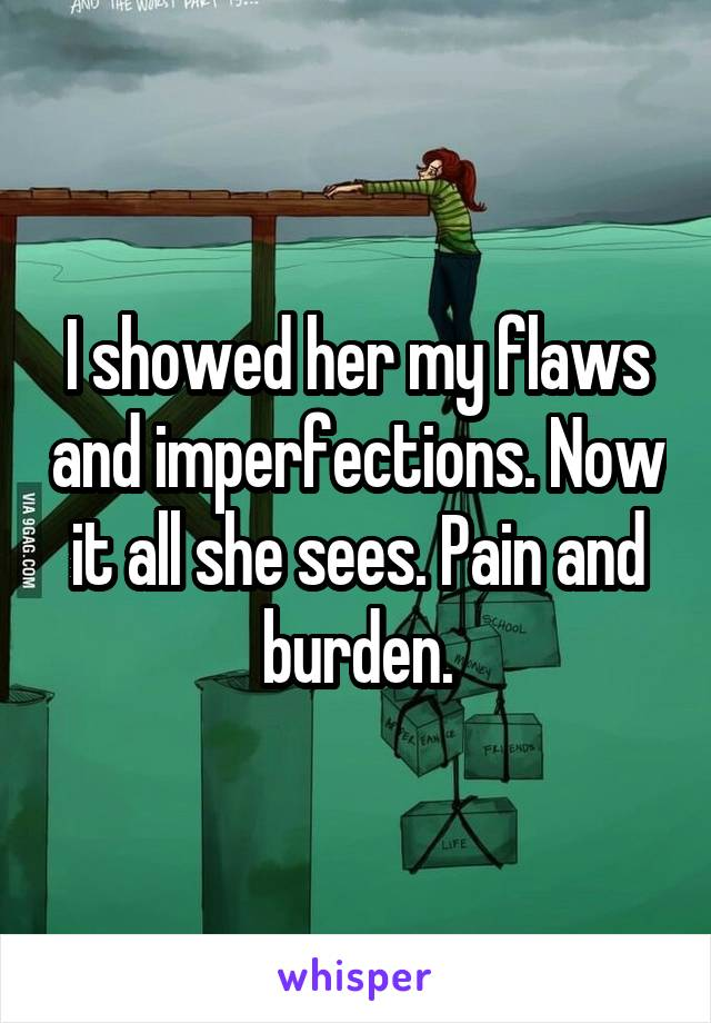 I showed her my flaws and imperfections. Now it all she sees. Pain and burden.