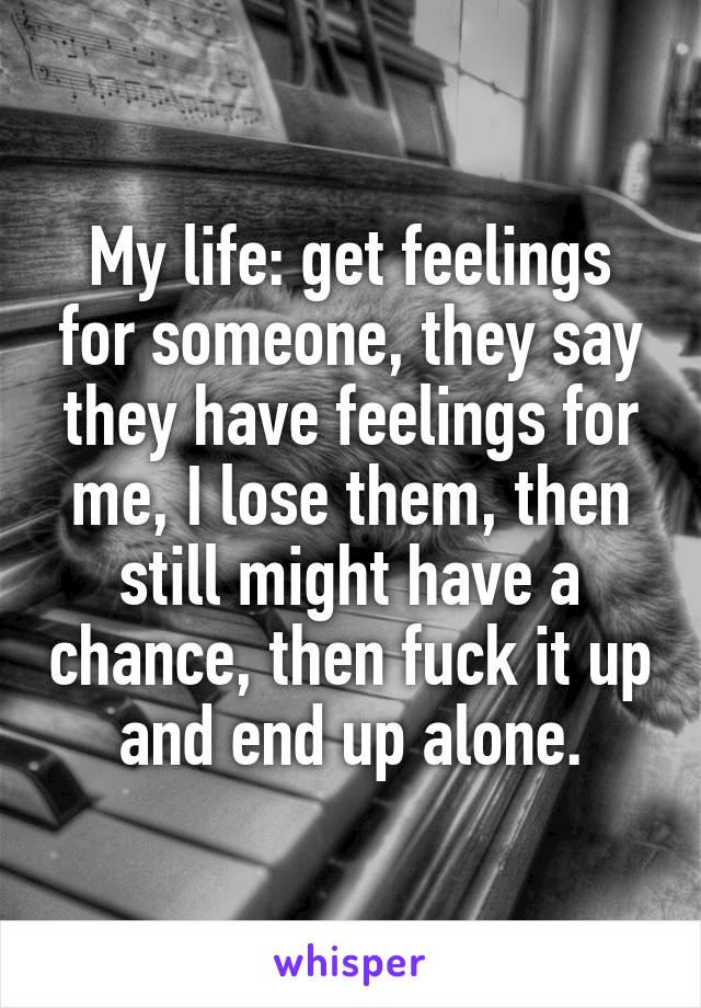 My life: get feelings for someone, they say they have feelings for me, I lose them, then still might have a chance, then fuck it up and end up alone.