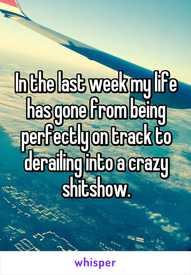 In the last week my life has gone from being perfectly on track to derailing into a crazy shitshow.
