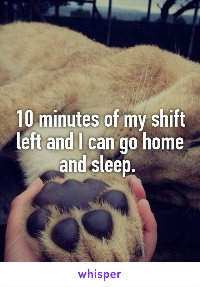 10 minutes of my shift left and I can go home and sleep.