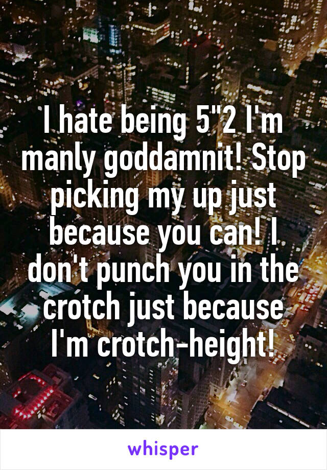 """I hate being 5""""2 I'm manly goddamnit! Stop picking my up just because you can! I don't punch you in the crotch just because I'm crotch-height!"""