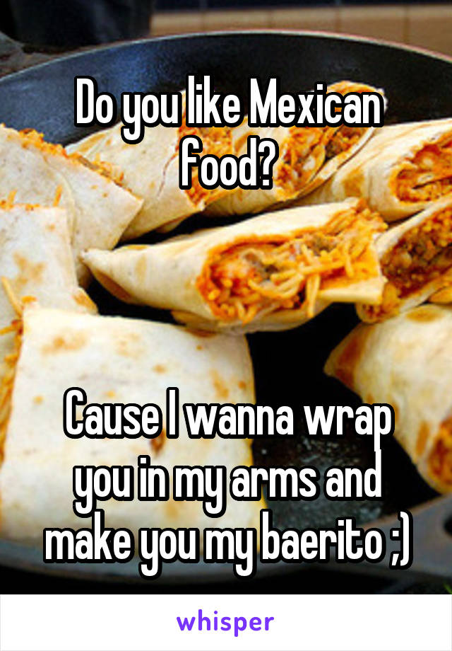 Do you like Mexican food?    Cause I wanna wrap you in my arms and make you my baerito ;)