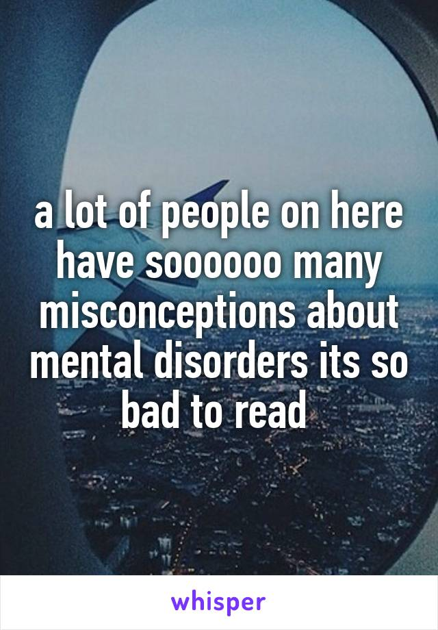 a lot of people on here have soooooo many misconceptions about mental disorders its so bad to read
